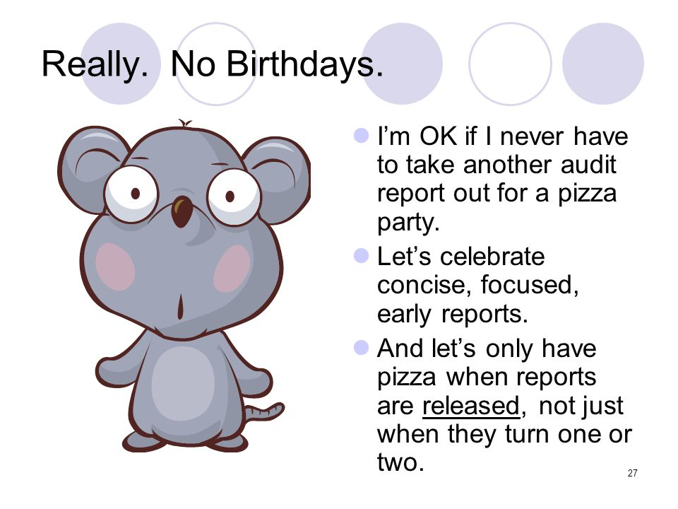Really. No Birthdays. I'm OK if I never have to take another audit report out for a pizza party. Let's celebrate concise, focused, early reports.