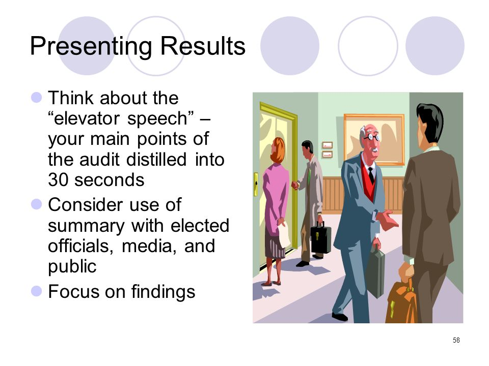 Presenting Results Think about the elevator speech – your main points of the audit distilled into 30 seconds.