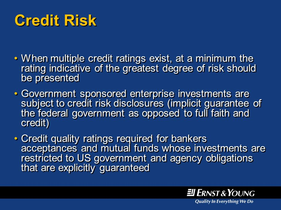 Credit Risk When multiple credit ratings exist, at a minimum the rating indicative of the greatest degree of risk should be presented.