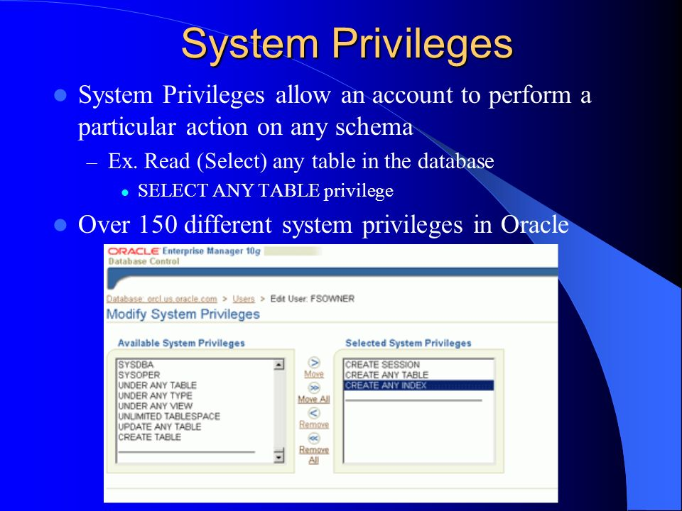 System Privileges System Privileges allow an account to perform a particular action on any schema. Ex. Read (Select) any table in the database.