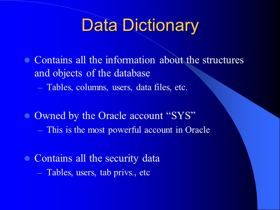 Data Dictionary Contains all the information about the structures and objects of the database. Tables, columns, users, data files, etc.