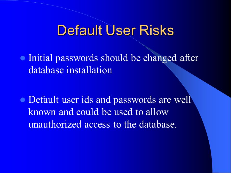 Default User Risks Initial passwords should be changed after database installation.