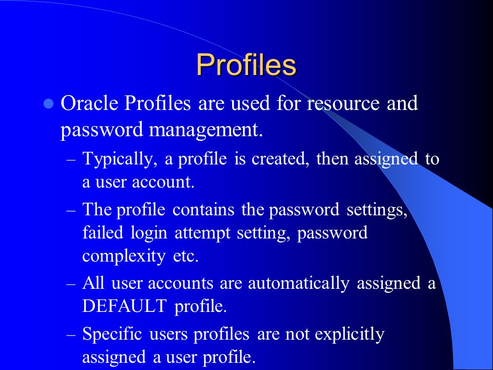 Profiles Oracle Profiles are used for resource and password management. Typically, a profile is created, then assigned to a user account.