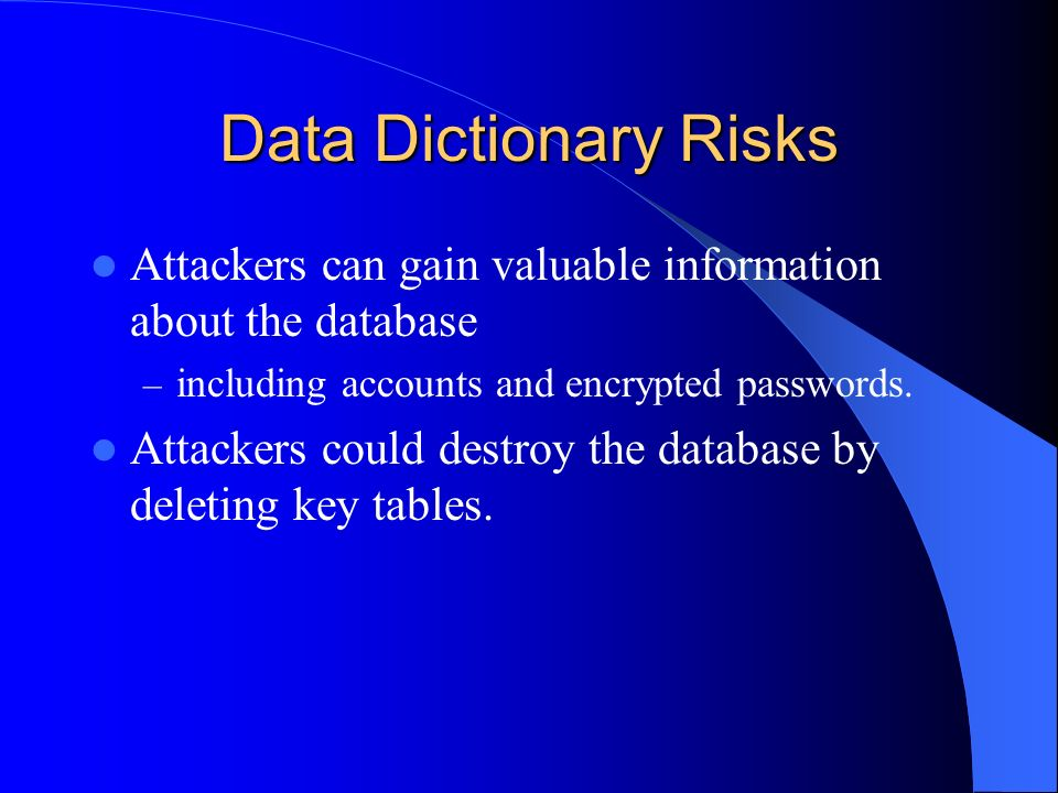 Data Dictionary Risks Attackers can gain valuable information about the database. including accounts and encrypted passwords.