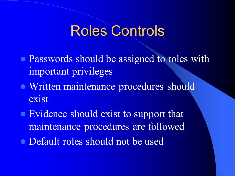 Roles Controls Passwords should be assigned to roles with important privileges. Written maintenance procedures should exist.