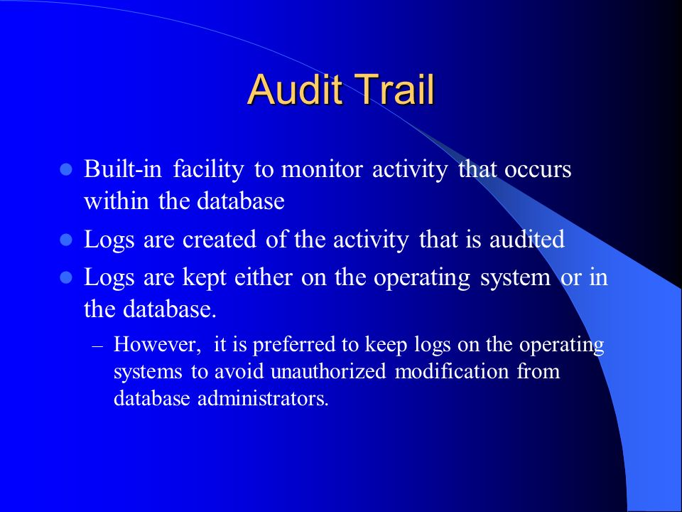 Audit Trail Built-in facility to monitor activity that occurs within the database. Logs are created of the activity that is audited.