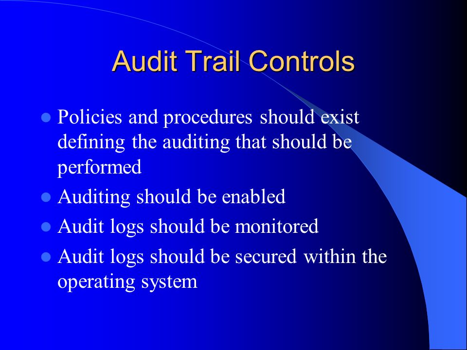 Audit Trail Controls Policies and procedures should exist defining the auditing that should be performed.