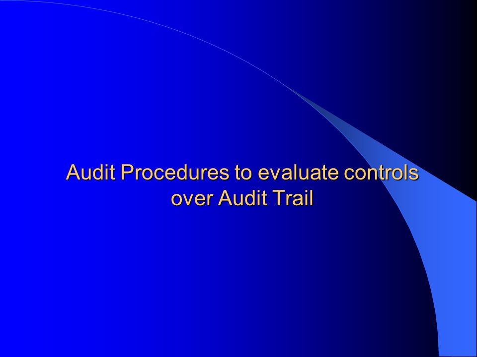 Audit Procedures to evaluate controls over Audit Trail