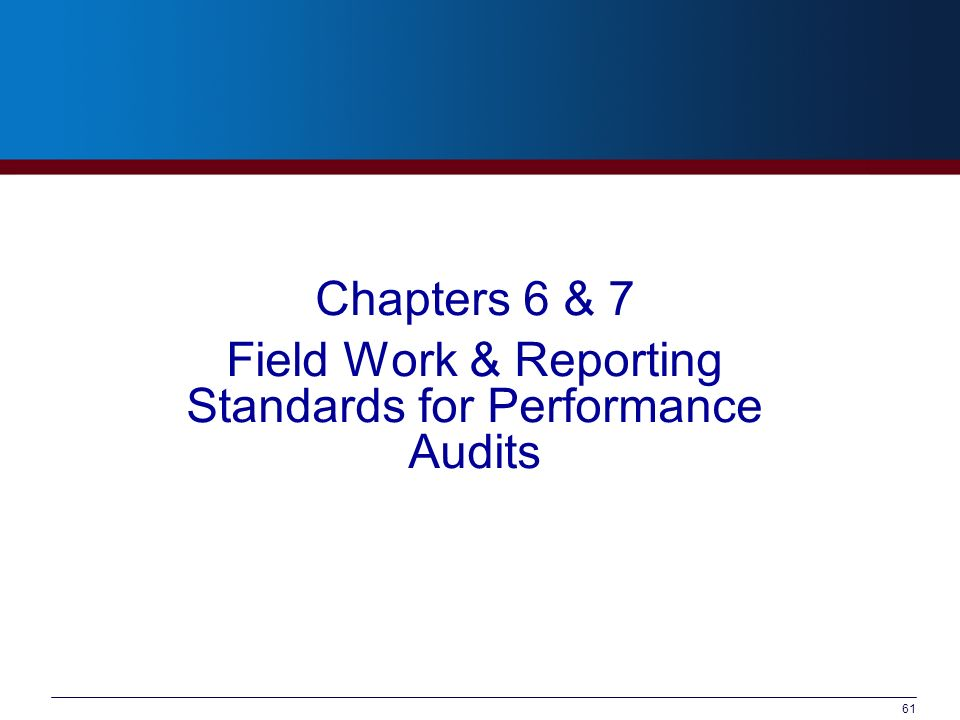 Chapters 6 & 7 Field Work & Reporting Standards for Performance Audits