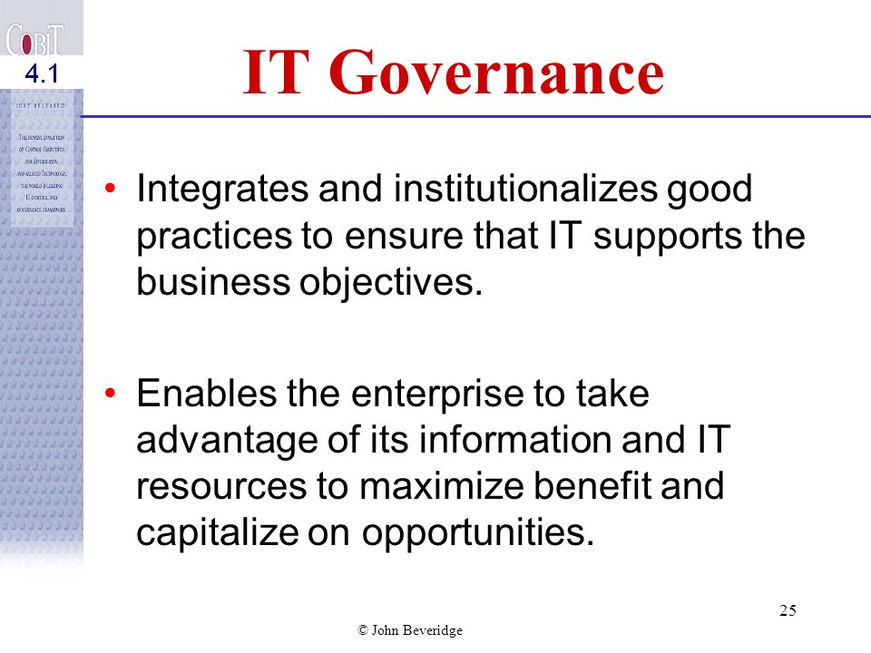 IT Governance Integrates and institutionalizes good practices to ensure that IT supports the business objectives.