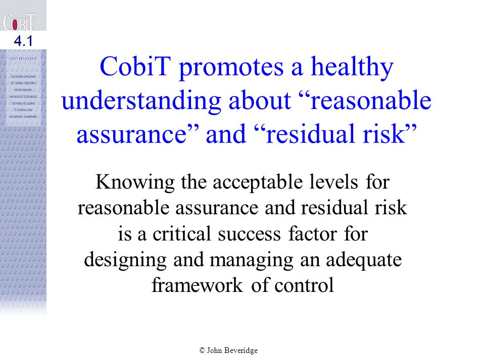 CobiT promotes a healthy understanding about reasonable assurance and residual risk