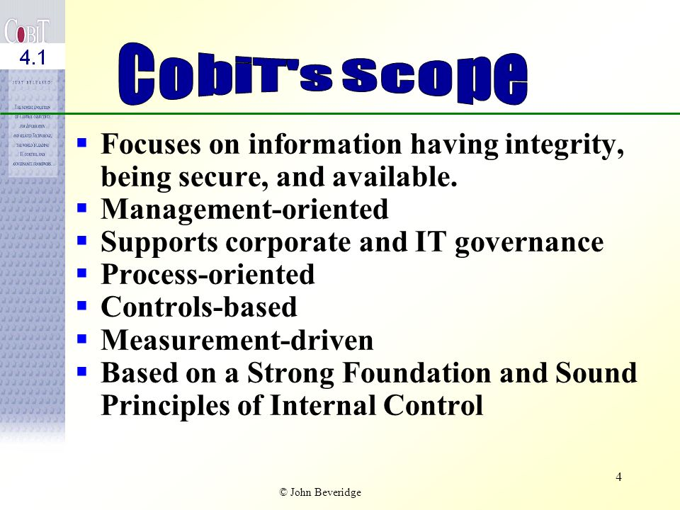 CobiT s Scope Focuses on information having integrity, being secure, and available. Management-oriented.