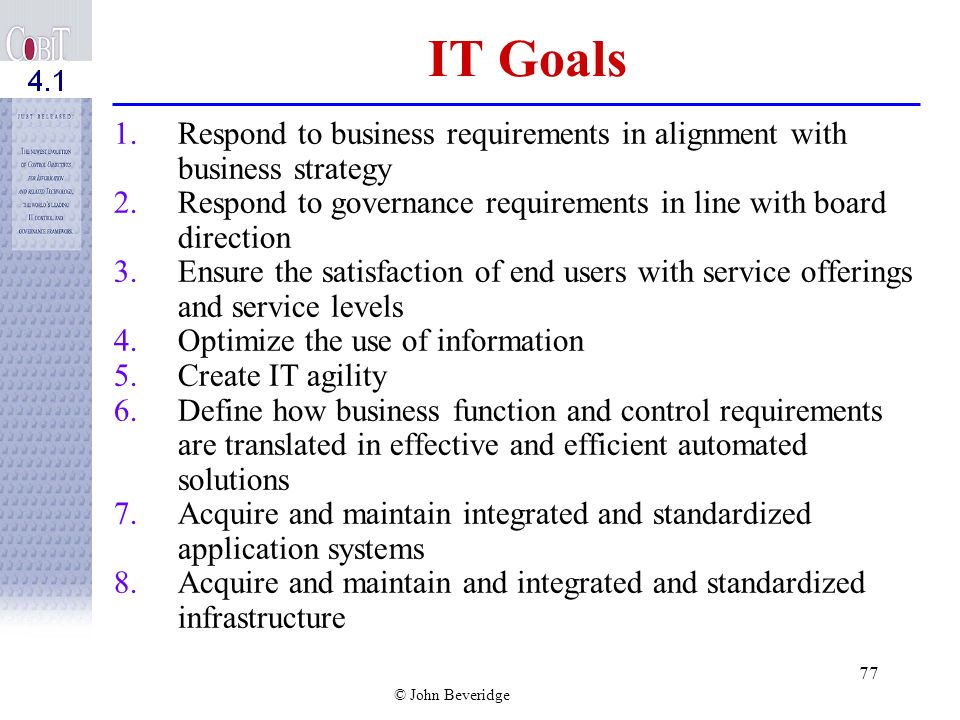 IT Goals Respond to business requirements in alignment with business strategy. Respond to governance requirements in line with board direction.