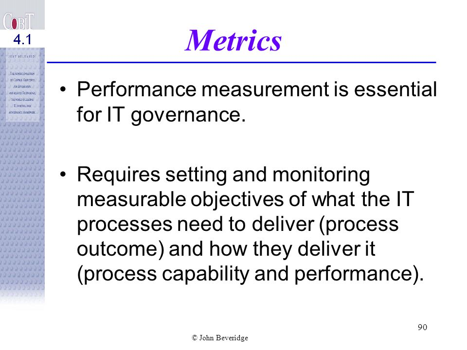 Metrics Performance measurement is essential for IT governance.