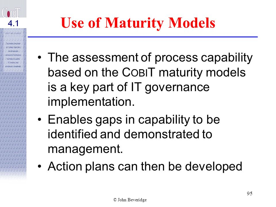 Use of Maturity Models The assessment of process capability based on the COBIT maturity models is a key part of IT governance implementation.