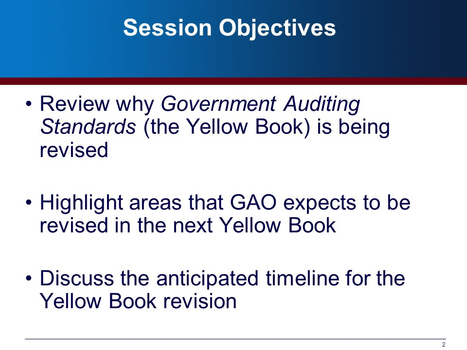 Session Objectives Review why Government Auditing Standards (the Yellow Book) is being revised.