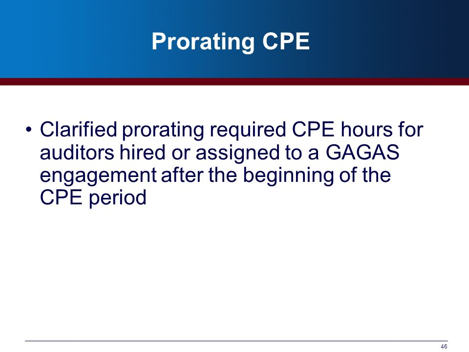 Prorating CPE Clarified prorating required CPE hours for auditors hired or assigned to a GAGAS engagement after the beginning of the CPE period.