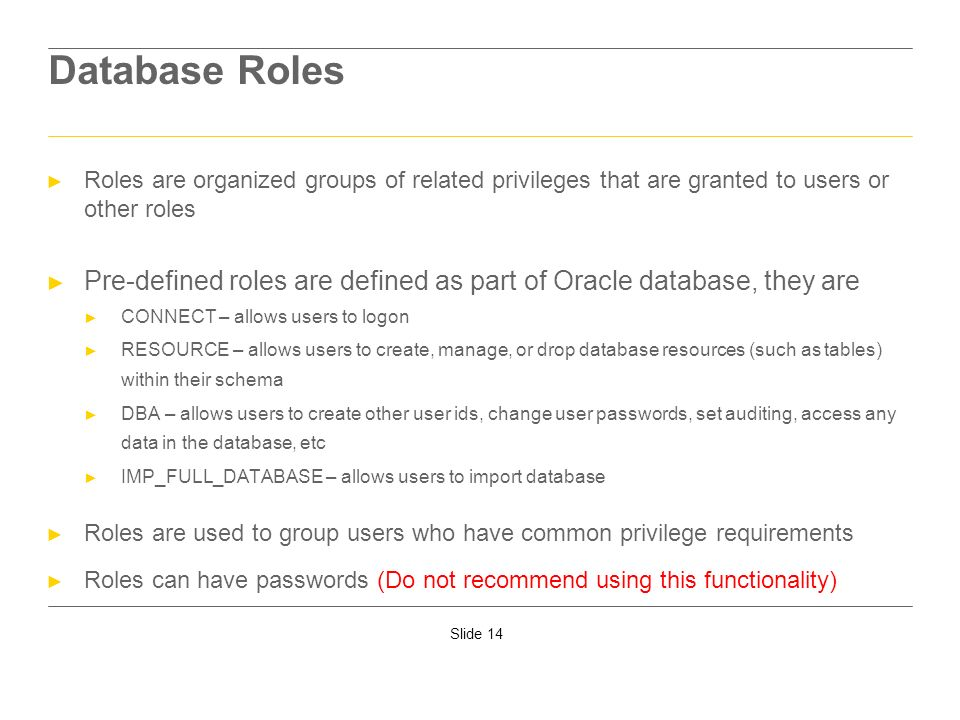 Database RolesRoles are organized groups of related privileges that are granted to users or other roles.