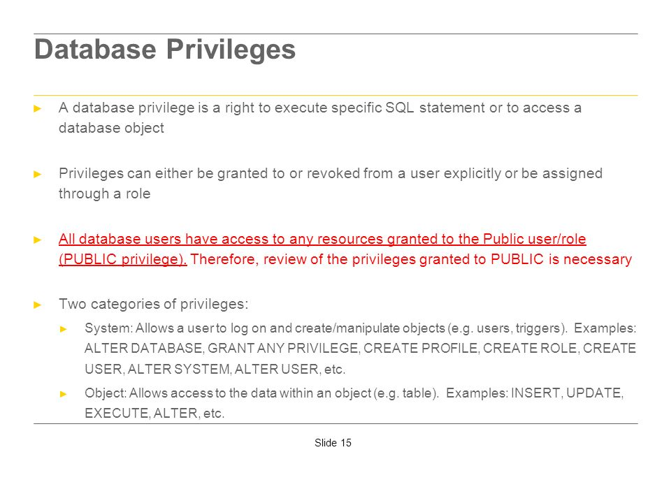 Database PrivilegesA database privilege is a right to execute specific SQL statement or to access a database object.