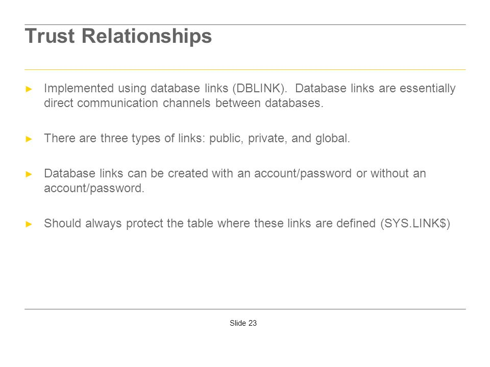 Trust RelationshipsImplemented using database links (DBLINK). Database links are essentially direct communication channels between databases.