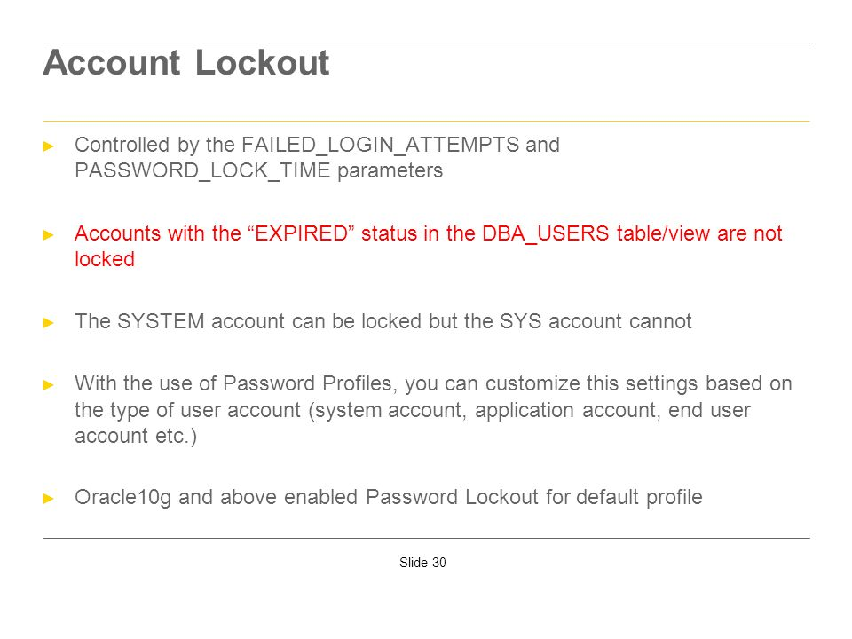 Account LockoutControlled by the FAILED_LOGIN_ATTEMPTS and PASSWORD_LOCK_TIME parameters.