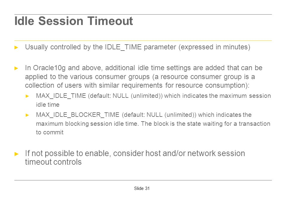 Idle Session Timeout Usually controlled by the IDLE_TIME parameter (expressed in minutes)