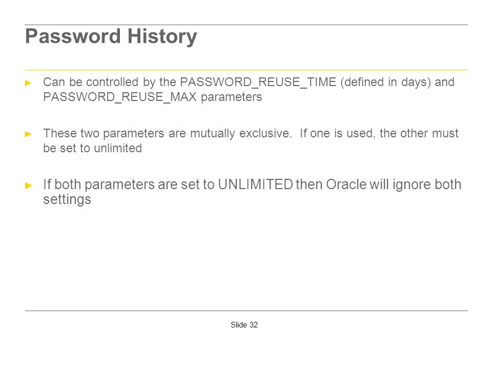 Password HistoryCan be controlled by the PASSWORD_REUSE_TIME (defined in days) and PASSWORD_REUSE_MAX parameters.