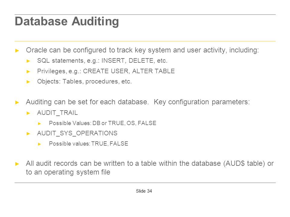 Database AuditingOracle can be configured to track key system and user activity, including: SQL statements, e.g.: INSERT, DELETE, etc.