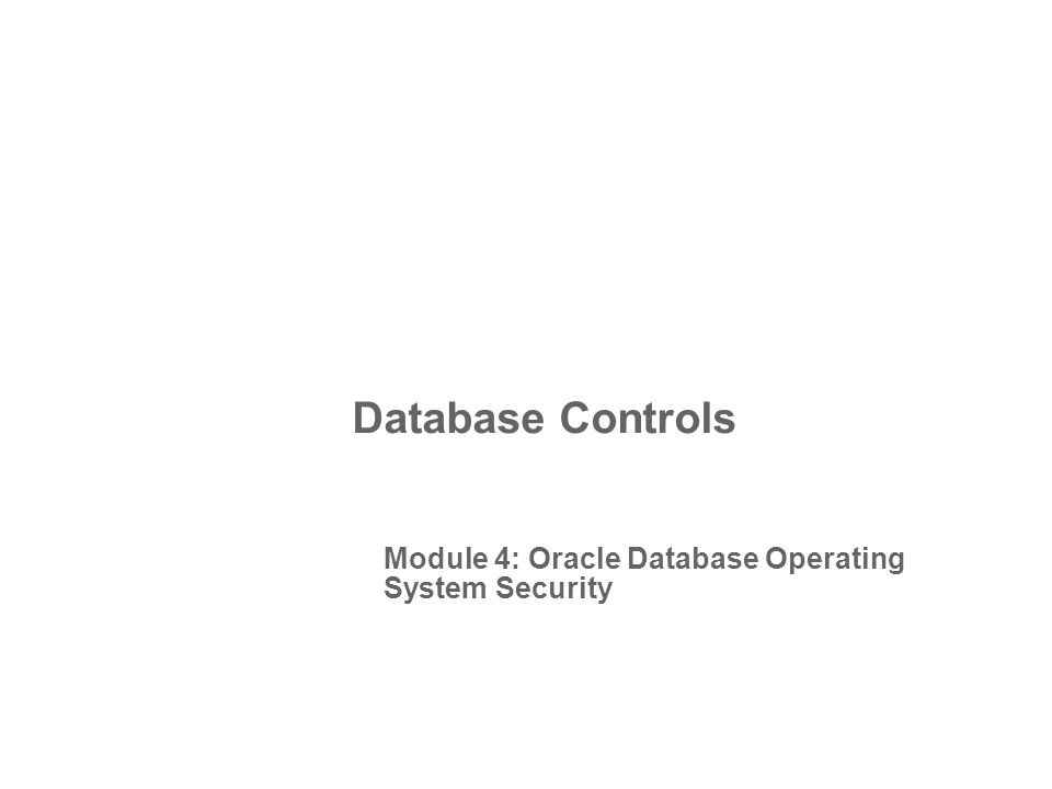 Database Controls Module 4: Oracle Database Operating System Security