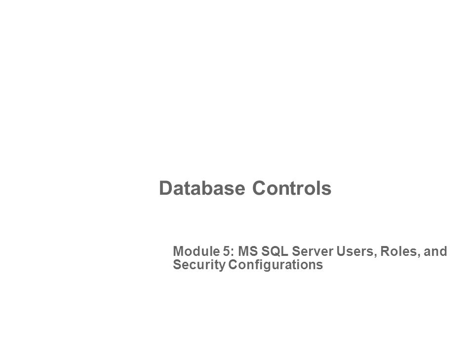Database Controls Module 5: MS SQL Server Users, Roles, and Security Configurations
