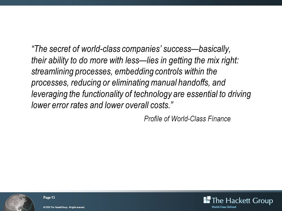 The secret of world-class companies' success—basically, their ability to do more with less—lies in getting the mix right: streamlining processes, embedding controls within the processes, reducing or eliminating manual handoffs, and leveraging the functionality of technology are essential to driving lower error rates and lower overall costs.
