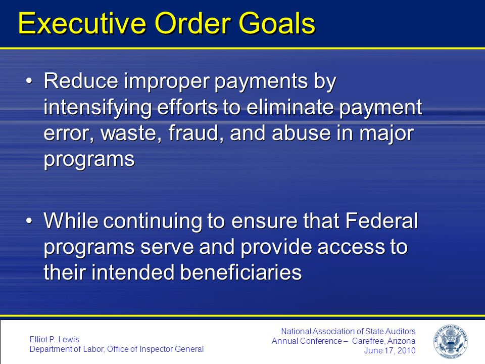 Executive Order Goals Reduce improper payments by intensifying efforts to eliminate payment error, waste, fraud, and abuse in major programs.