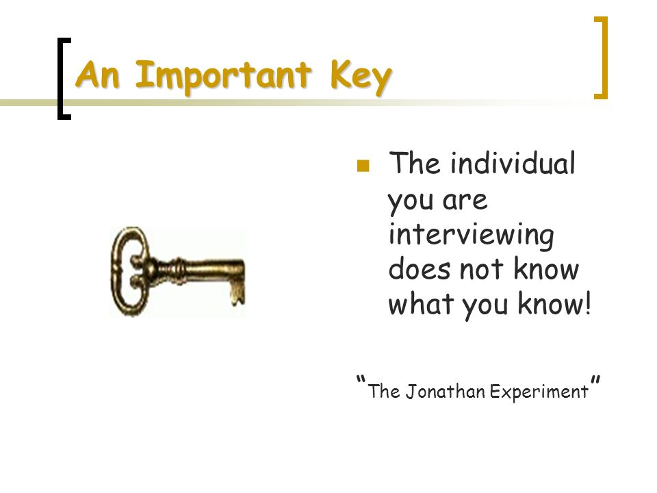 An Important Key The individual you are interviewing does not know what you know! The Jonathan Experiment