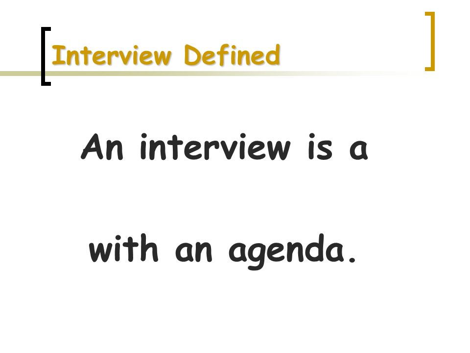 An interview is a with an agenda.