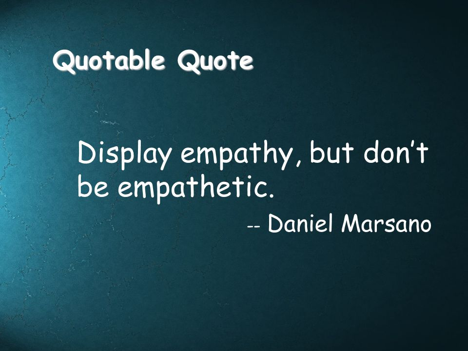 Display empathy, but don't be empathetic.