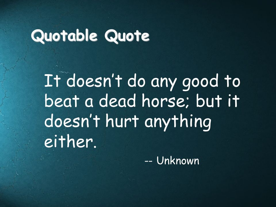 Quotable Quote It doesn't do any good to beat a dead horse; but it doesn't hurt anything either.