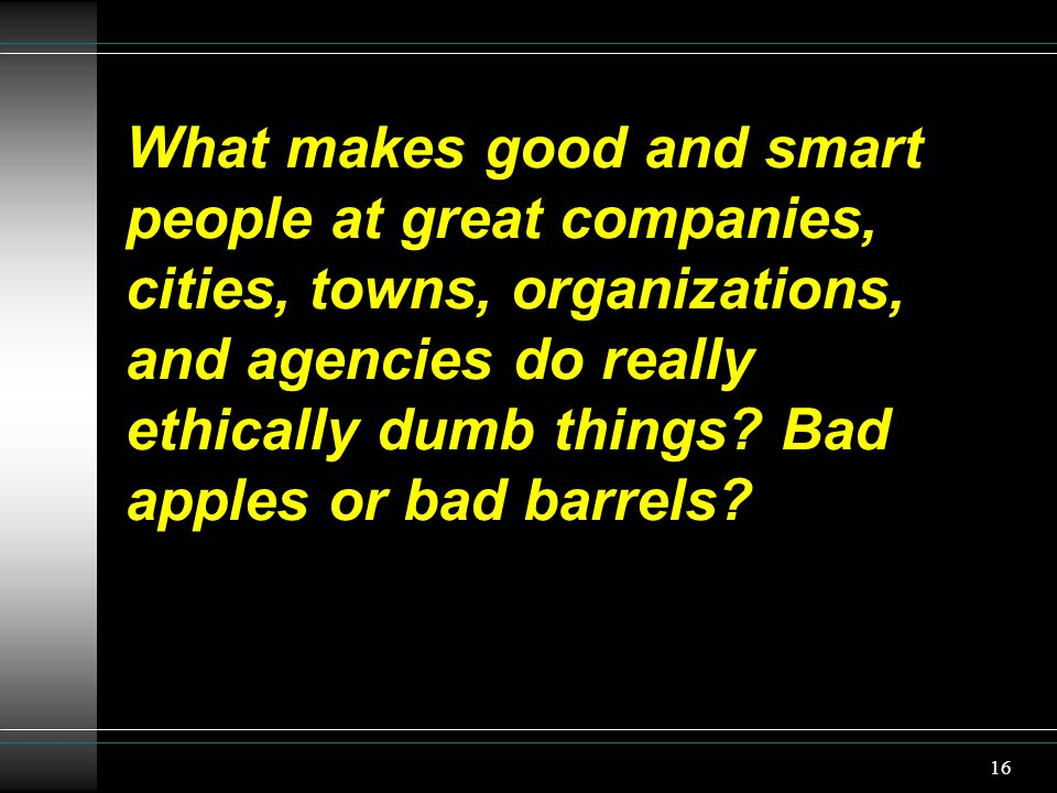 What makes good and smart people at great companies, cities, towns, organizations, and agencies do really ethically dumb things Bad apples or bad barrels