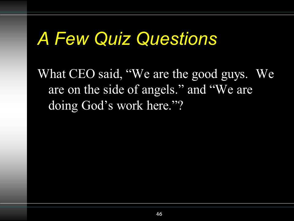A Few Quiz Questions What CEO said, We are the good guys. We are on the side of angels. and We are doing God's work here.