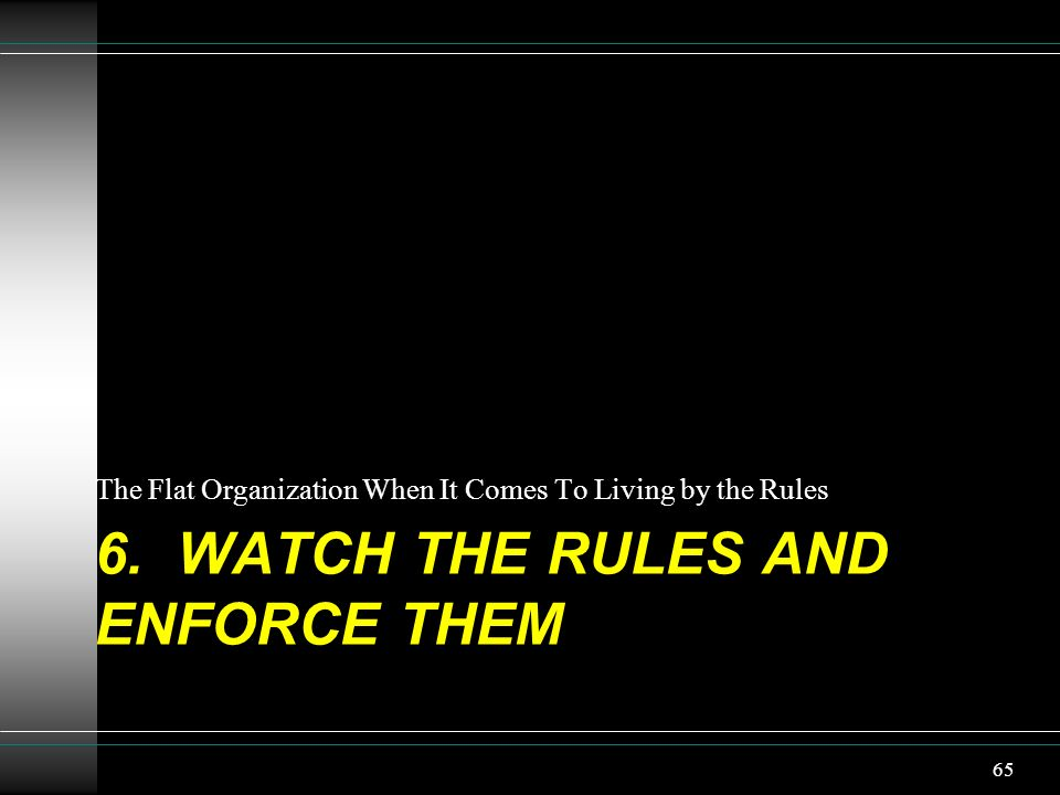 6. watch the Rules and enforce them
