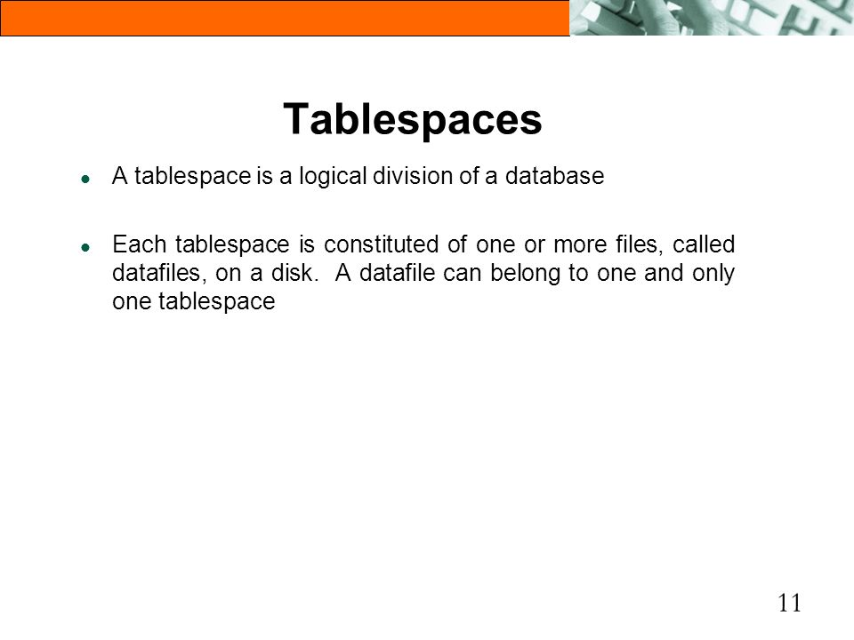 Tablespaces A tablespace is a logical division of a database