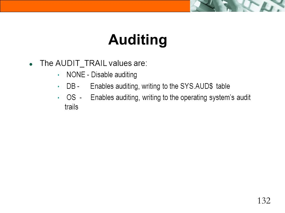Auditing The AUDIT_TRAIL values are: NONE - Disable auditing