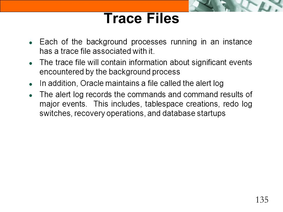 Trace Files Each of the background processes running in an instance has a trace file associated with it.
