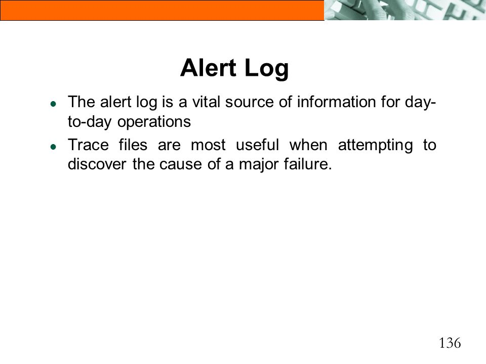 Alert Log The alert log is a vital source of information for day-to-day operations.
