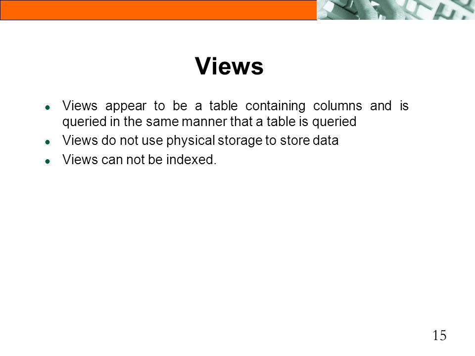 Views Views appear to be a table containing columns and is queried in the same manner that a table is queried.
