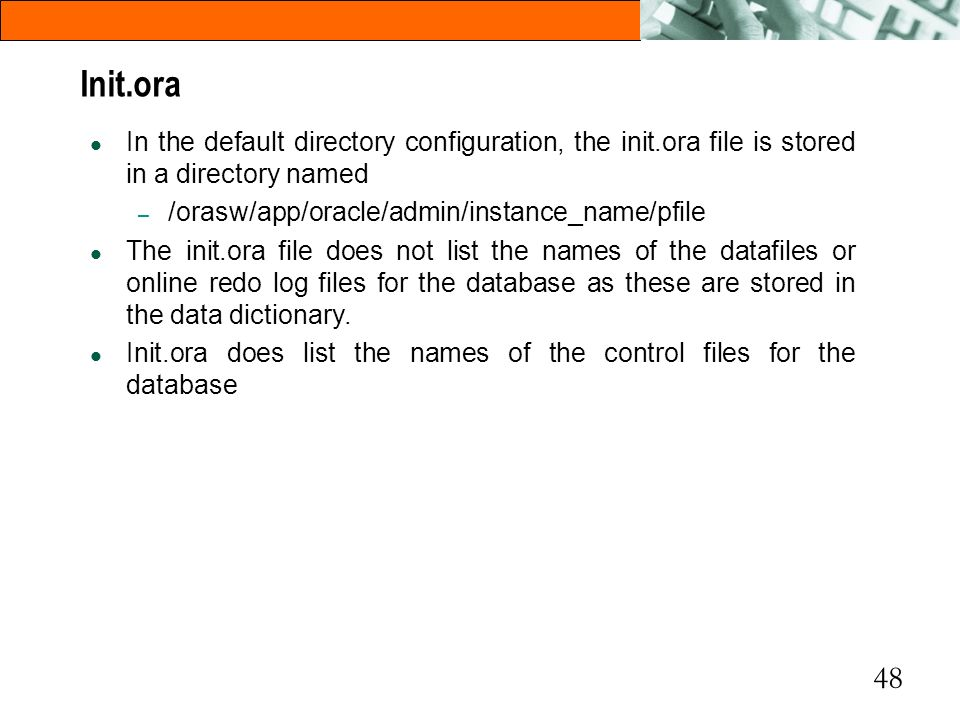 Init.ora In the default directory configuration, the init.ora file is stored in a directory named. /orasw/app/oracle/admin/instance_name/pfile.