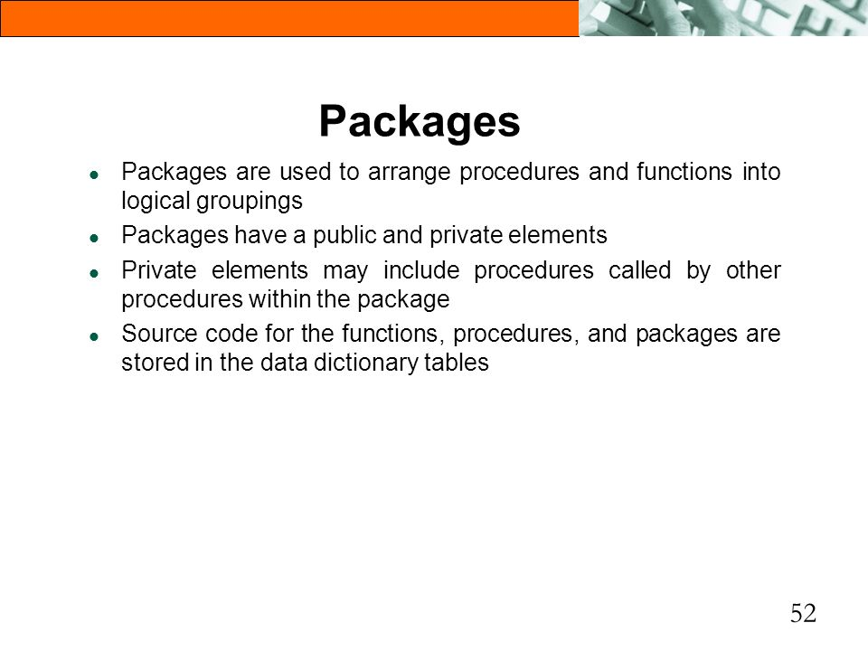 Packages Packages are used to arrange procedures and functions into logical groupings. Packages have a public and private elements.