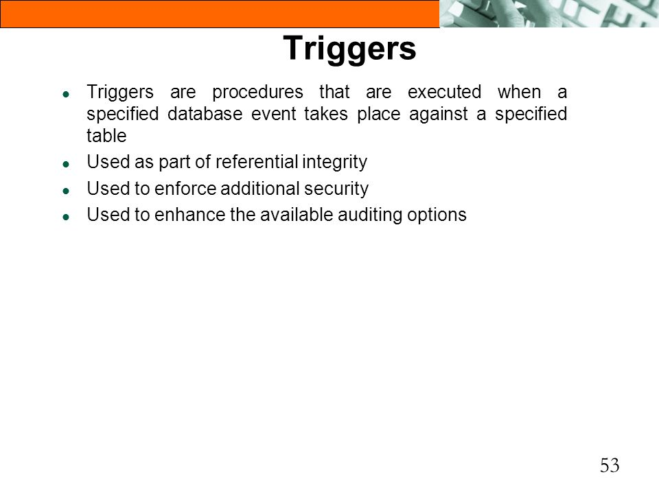 Triggers Triggers are procedures that are executed when a specified database event takes place against a specified table.