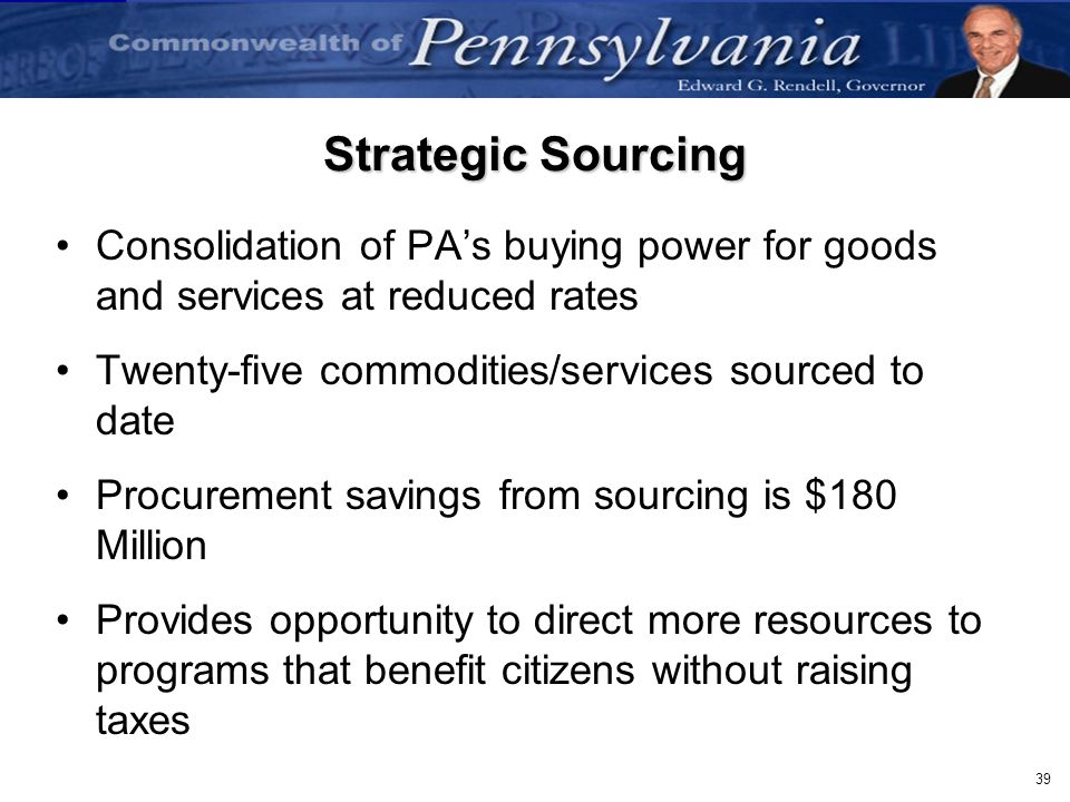 Strategic Sourcing Consolidation of PA's buying power for goods and services at reduced rates. Twenty-five commodities/services sourced to date.