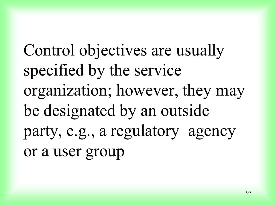 Control objectives are usually specified by the service organization; however, they may be designated by an outside party, e.g., a regulatory agency or a user group