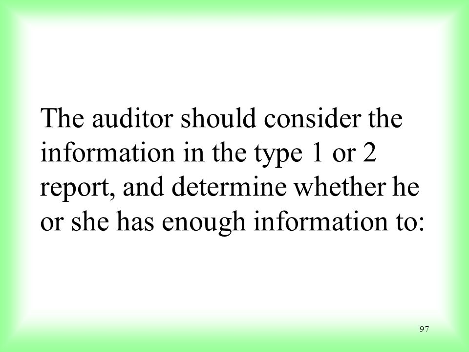 The auditor should consider the information in the type 1 or 2 report, and determine whether he or she has enough information to: